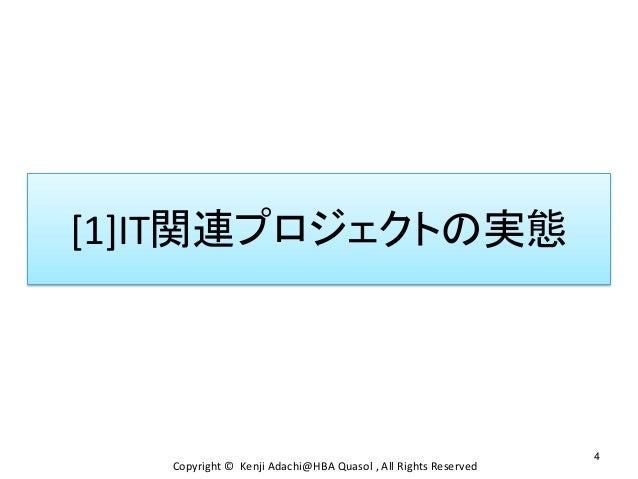 [1]IT関連プロジェクトの実態 4 Copyright © Kenji Adachi@HBA Quasol , All Rights Reserved
