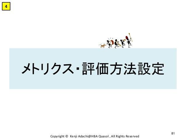 メトリクス・評価方法設定 Copyright © Kenji Adachi@HBA Quasol , All Rights Reserved 81 4