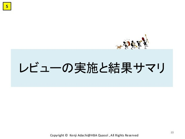 レビューの実施と結果サマリ Copyright © Kenji Adachi@HBA Quasol , All Rights Reserved 89 5