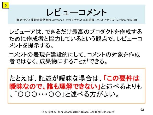 レビューコメント [参考]テスト技術者資格制度 Advanced Level シラバス日本語版 - テストアナリスト Version 2012.J01 レビューアは、できるだけ最高のプロダクトを作成する ために作成者と協力しているという観点で、...