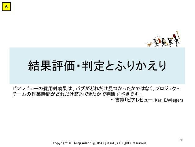 結果評価・判定とふりかえり Copyright © Kenji Adachi@HBA Quasol , All Rights Reserved 93 6 ピアレビューの費用対効果は、バグがどれだけ見つかったかではなく、プロジェクト チームの作業...
