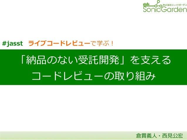 「納品のない受託開発」を⽀支える コードレビューの取り組み 倉貫義⼈人・⻄西⾒見見公宏 #jasst ライブコードレビューで学ぶ!