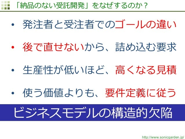 http://www.sonicgarden.jp/ 「納品のない受託開発」をなぜするのか? • 発注者と受注者でのゴールの違い • 後で直せないから、詰め込む要求 • ⽣生産性が低いほど、⾼高くなる⾒見見積 • 使う価値よりも、要件定...