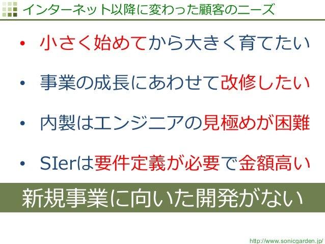 http://www.sonicgarden.jp/ インターネット以降降に変わった顧客のニーズ • ⼩小さく始めてから⼤大きく育てたい • 事業の成⻑⾧長にあわせて改修したい • 内製はエンジニアの⾒見見極めが困難 • SIerは要件...