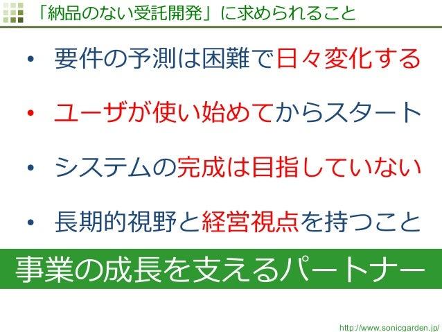 http://www.sonicgarden.jp/ 「納品のない受託開発」に求められること • 要件の予測は困難で⽇日々変化する • ユーザが使い始めてからスタート • システムの完成は⽬目指していない • ⻑⾧長期的視野と経営視点を...