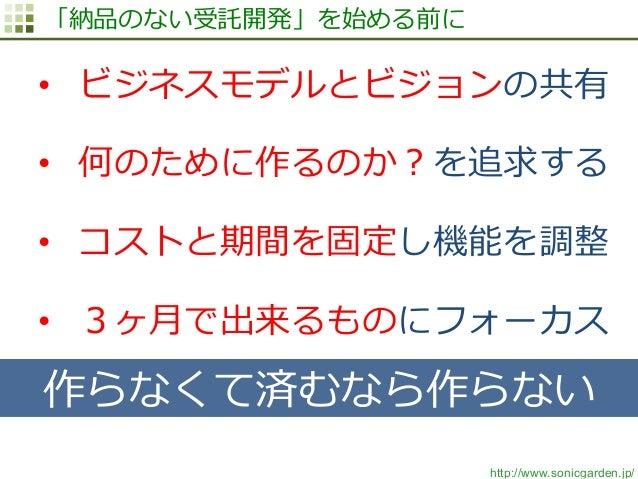 http://www.sonicgarden.jp/ 「納品のない受託開発」を始める前に • ビジネスモデルとビジョンの共有 • 何のために作るのか?を追求する • コストと期間を固定し機能を調整 • 3ヶ⽉月で出来るものにフォーカス ...