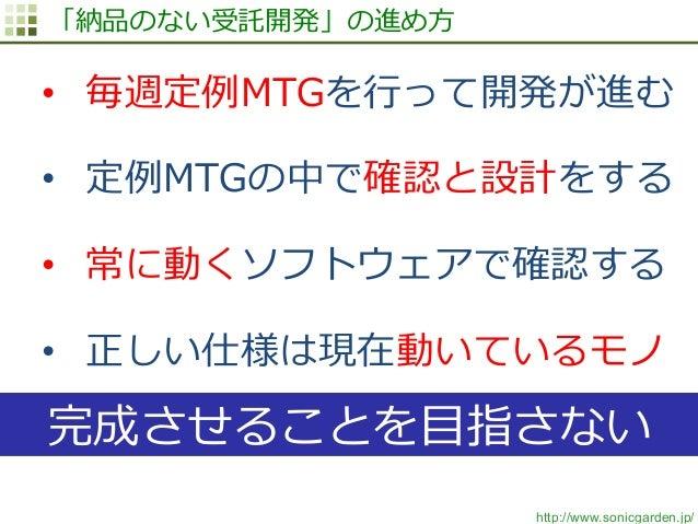 http://www.sonicgarden.jp/ 「納品のない受託開発」の進め⽅方 • 毎週定例例MTGを⾏行行って開発が進む • 定例例MTGの中で確認と設計をする • 常に動くソフトウェアで確認する • 正しい仕様は現在動いてい...