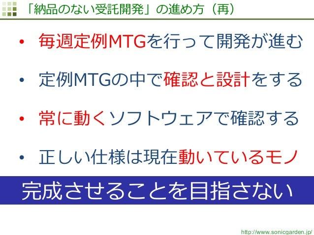 http://www.sonicgarden.jp/ 「納品のない受託開発」の進め⽅方(再) • 毎週定例例MTGを⾏行行って開発が進む • 定例例MTGの中で確認と設計をする • 常に動くソフトウェアで確認する • 正しい仕様は現在動...