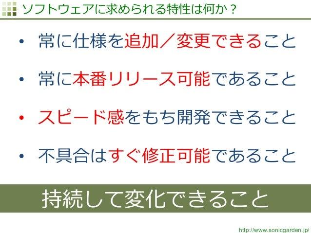 http://www.sonicgarden.jp/ ソフトウェアに求められる特性は何か? • 常に仕様を追加/変更更できること • 常に本番リリース可能であること • スピード感をもち開発できること • 不不具合はすぐ修正可能であるこ...