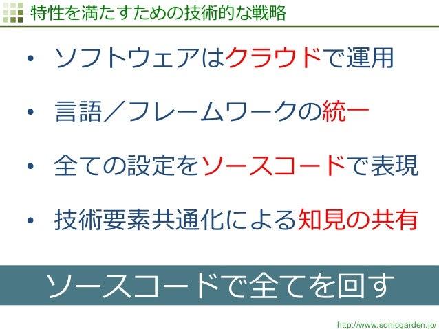 http://www.sonicgarden.jp/ 特性を満たすための技術的な戦略略 • ソフトウェアはクラウドで運⽤用 • ⾔言語/フレームワークの統⼀一 • 全ての設定をソースコードで表現 • 技術要素共通化による知⾒見見の共有 ...