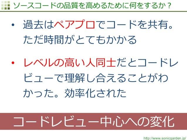 http://www.sonicgarden.jp/ ソースコードの品質を⾼高めるために何をするか? • 過去はペアプロでコードを共有。 ただ時間がとてもかかる • レベルの⾼高い⼈人同⼠士だとコードレ ビューで理理解し合えることがわ かっ...