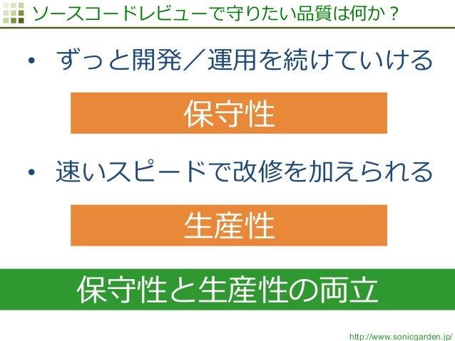 http://www.sonicgarden.jp/ ソースコードレビューで守りたい品質は何か? • ずっと開発/運⽤用を続けていける • 速いスピードで改修を加えられる 保守性 ⽣生産性 保守性と⽣生産性の両⽴立立