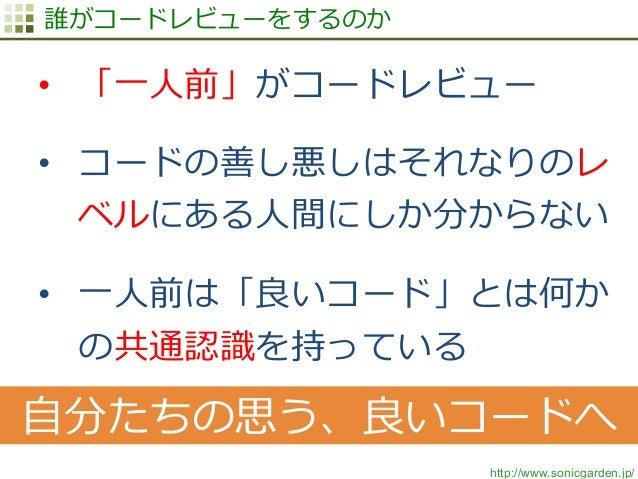 http://www.sonicgarden.jp/ 誰がコードレビューをするのか • 「⼀一⼈人前」がコードレビュー • コードの善し悪しはそれなりのレ ベルにある⼈人間にしか分からない • ⼀一⼈人前は「良良いコード」とは何か の共通...