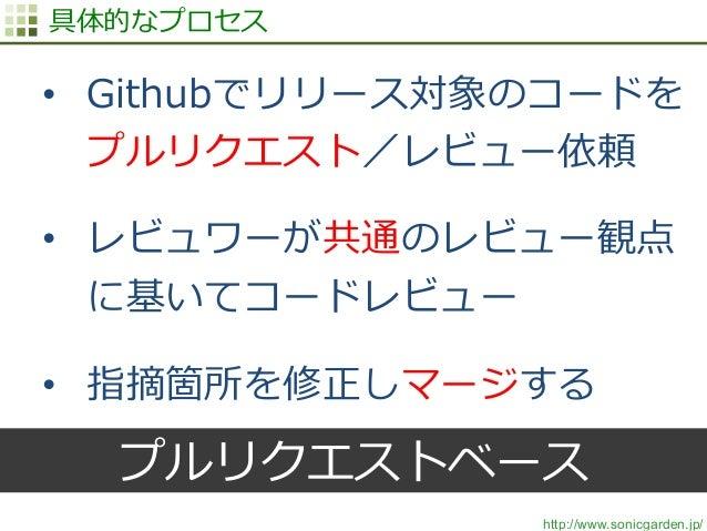 http://www.sonicgarden.jp/ 具体的なプロセス • Githubでリリース対象のコードを プルリクエスト/レビュー依頼 • レビュワーが共通のレビュー観点 に基いてコードレビュー • 指摘箇所を修正しマージする プ...