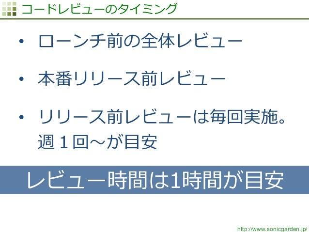 http://www.sonicgarden.jp/ コードレビューのタイミング • ローンチ前の全体レビュー • 本番リリース前レビュー • リリース前レビューは毎回実施。 週1回〜~が⽬目安 レビュー時間は1時間が⽬目安
