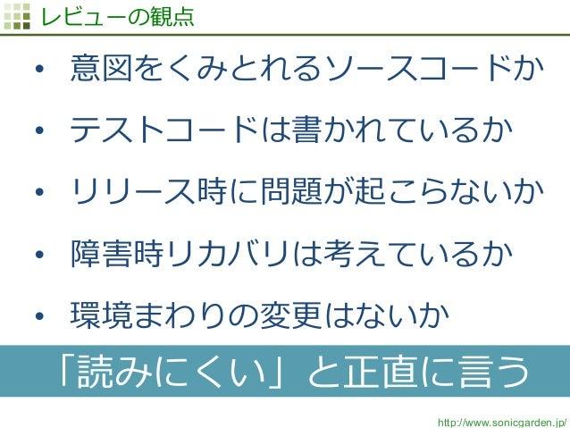 http://www.sonicgarden.jp/ レビューの観点 • 意図をくみとれるソースコードか • テストコードは書かれているか • リリース時に問題が起こらないか • 障害時リカバリは考えているか • 環境まわりの変更更は...