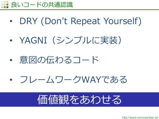 http://www.sonicgarden.jp/ 良良いコードの共通認識識 • DRY (Don't Repeat Yourself) • YAGNI(シンプルに実装) • 意図の伝わるコード • フレームワークWAYである ...