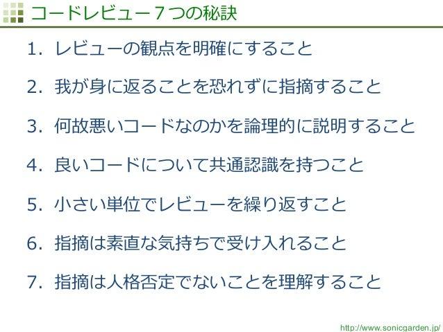 http://www.sonicgarden.jp/ コードレビュー7つの秘訣 1. レビューの観点を明確にすること 2. 我が⾝身に返ることを恐れずに指摘すること 3. 何故悪いコードなのかを論論理理的に説明すること 4. 良良いコー...