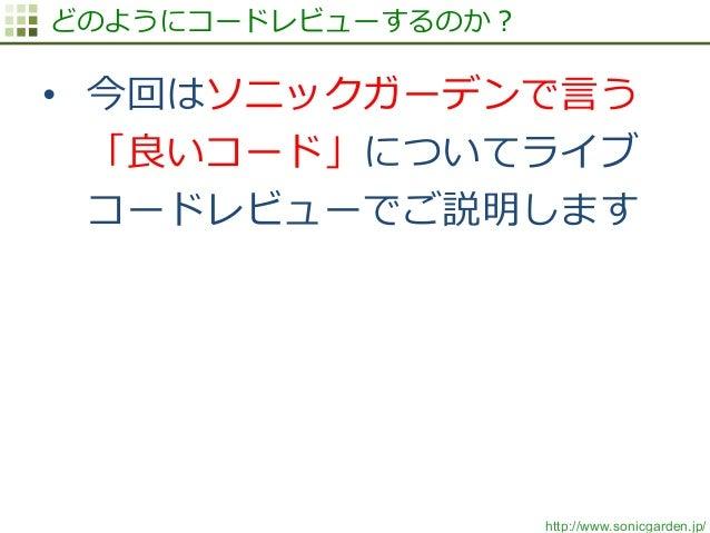 http://www.sonicgarden.jp/ どのようにコードレビューするのか? • 今回はソニックガーデンで⾔言う 「良良いコード」についてライブ コードレビューでご説明します