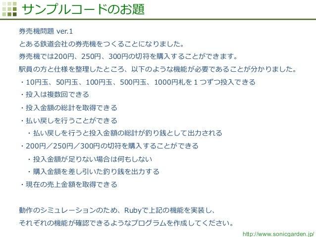 http://www.sonicgarden.jp/ サンプルコードのお題 券売機問題 ver.1 とある鉄道会社の券売機をつくることになりました。 券売機では200円、250円、300円の切切符を購⼊入することができます。 駅員の⽅方と仕様...