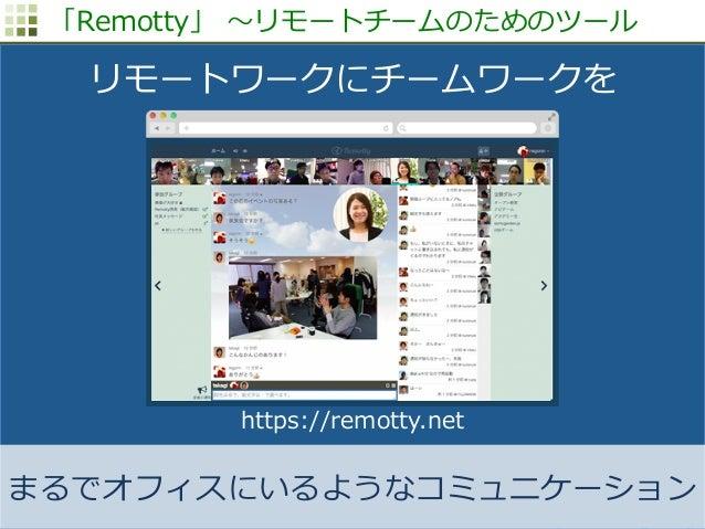 http://www.sonicgarden.jp/ 「Remotty」 〜~リモートチームのためのツール まるでオフィスにいるようなコミュニケーション リモートワークにチームワークを https://remotty.net