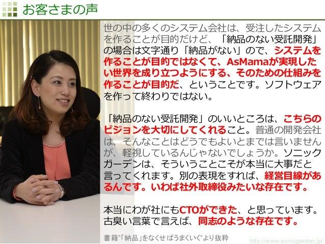 http://www.sonicgarden.jp/ お客さまの声 世の中の多くのシステム会社は、受注したシステム を作ることが⽬目的だけど、「納品のない受託開発」 の場合は⽂文字通り「納品がない」ので、システムを 作ることが⽬目的ではなくて、...