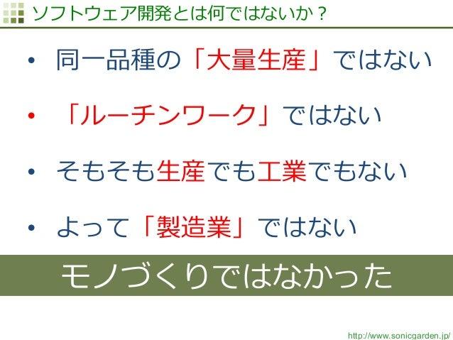 http://www.sonicgarden.jp/ ソフトウェア開発とは何ではないか? • 同⼀一品種の「⼤大量量⽣生産」ではない • 「ルーチンワーク」ではない • そもそも⽣生産でも⼯工業でもない • よって「製造業」ではない モ...