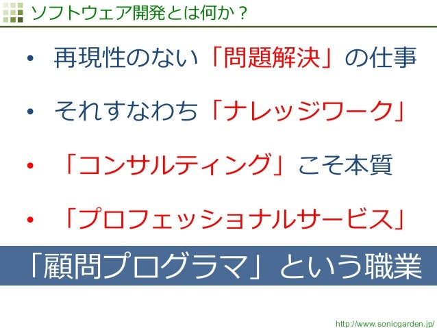 http://www.sonicgarden.jp/ ソフトウェア開発とは何か? • 再現性のない「問題解決」の仕事 • それすなわち「ナレッジワーク」 • 「コンサルティング」こそ本質 • 「プロフェッショナルサービス」 「顧問プログ...