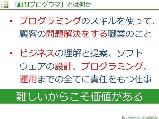 http://www.sonicgarden.jp/ 「顧問プログラマ」とは何か • プログラミングのスキルを使って、 顧客の問題解決をする職業のこと • ビジネスの理理解と提案、ソフト ウェアの設計、プログラミング、 運⽤用までの全てに責...