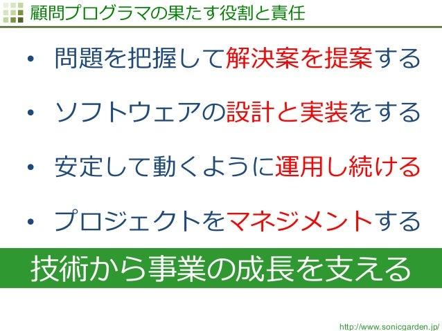http://www.sonicgarden.jp/ 技術から事業の成⻑⾧長を⽀支える 顧問プログラマの果たす役割と責任 • 問題を把握して解決案を提案する • ソフトウェアの設計と実装をする • 安定して動くように運⽤用し続ける • ...