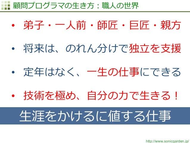 http://www.sonicgarden.jp/ 顧問プログラマの⽣生き⽅方:職⼈人の世界 • 弟⼦子・⼀一⼈人前・師匠・巨匠・親⽅方 • 将来は、のれん分けで独⽴立立を⽀支援 • 定年年はなく、⼀一⽣生の仕事にできる • 技術を極...