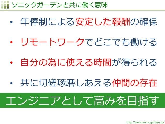 http://www.sonicgarden.jp/ ソニックガーデンと共に働く意味 • 年年俸制による安定した報酬の確保 • リモートワークでどこでも働ける • ⾃自分の為に使える時間が得られる • 共に切切磋琢磨しあえる仲間の存在 ...