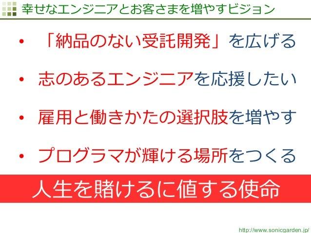 http://www.sonicgarden.jp/ 幸せなエンジニアとお客さまを増やすビジョン • 「納品のない受託開発」を広げる • 志のあるエンジニアを応援したい • 雇⽤用と働きかたの選択肢を増やす • プログラマが輝ける場所を...