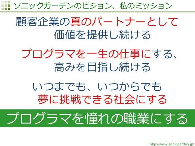 http://www.sonicgarden.jp/ ソニックガーデンのビジョン、私のミッション 顧客企業の真のパートナーとして  価値を提供し続ける プログラマを⼀一⽣生の仕事にする、  ⾼高みを⽬目指し続ける いつまでも、いつからでも ...