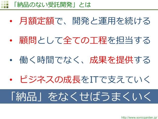 http://www.sonicgarden.jp/ 「納品のない受託開発」とは • ⽉月額定額で、開発と運⽤用を続ける • 顧問として全ての⼯工程を担当する • 働く時間でなく、成果を提供する • ビジネスの成⻑⾧長をITで⽀支えてい...