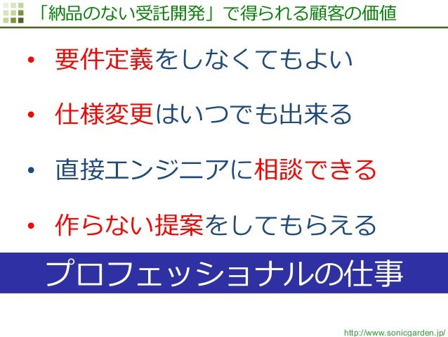 http://www.sonicgarden.jp/ 「納品のない受託開発」で得られる顧客の価値 • 要件定義をしなくてもよい • 仕様変更更はいつでも出来る • 直接エンジニアに相談できる • 作らない提案をしてもらえる プロフェッシ...