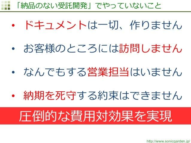 http://www.sonicgarden.jp/ 「納品のない受託開発」でやっていないこと • ドキュメントは⼀一切切、作りません • お客様のところには訪問しません • なんでもする営業担当はいません • 納期を死守する約束はでき...