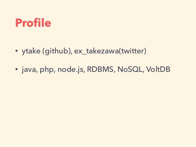 Profile • ytake (github), ex_takezawa(twitter) • java, php, node.js, RDBMS, NoSQL, VoltDB