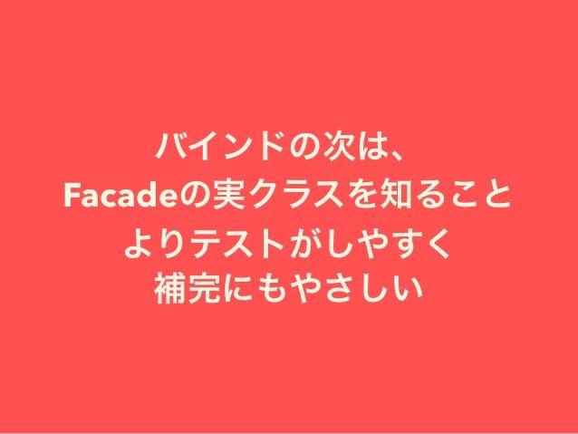 バインドの次は、 Facadeの実クラスを知ること よりテストがしやすく 補完にもやさしい