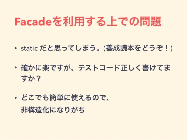 Facadeを利用する上での問題 • static だと思ってしまう。(養成読本をどうぞ!) • 確かに楽ですが、テストコード正しく書けてま すか? • どこでも簡単に使えるので、 非構造化になりがち