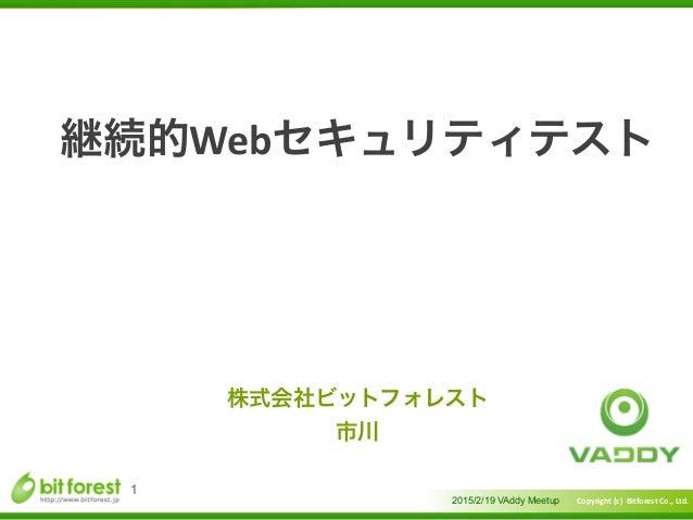 Copyright  (c)    Bitforest  Co.,  Ltd.  継続的Webセキュリティテスト 2015/2/19 VAddy Meetup 1 株式会社ビットフォレスト   市川