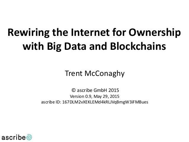 Trent McConaghy © ascribe GmbH 2015 Version 0.9, May 29, 2015 ascribe ID: 167DLM2vXEKLEMd4kRLJVqBmgW3iFMBues Rewiring the ...