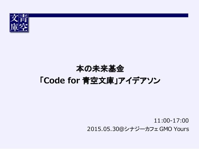 11:00-‐‑‒17:00 2015.05.30@シナジーカフェ GMO Yours 本の未来基金 「Code for 青空文庫」アイデアソン