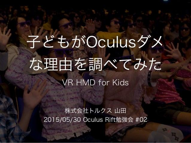 子どもがOculusダメ な理由を調べてみた 株式会社トルクス 山田 2015/05/30 Oculus Rift勉強会 #02 VR HMD for Kids