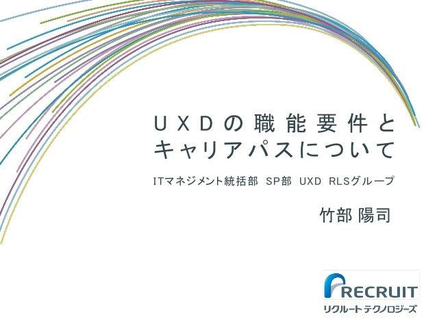 U X D の 職 能 要 件 と キ ャ リ ア パ ス に つ い て ITマネジメント統括部 SP部 UXD RLSグループ 竹部 陽司