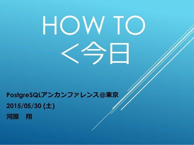 HOW TO <今日 PostgreSQLアンカンファレンス@東京 2015/05/30 (土) 河原 翔