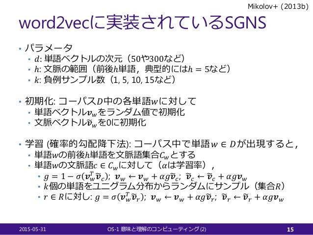 word2vecに実装されているSGNS • パラメータ • 𝑑𝑑: 単語ベクトルの次元(50や300など) • ℎ: 文脈の範囲(前後ℎ単語,典型的にはℎ = 5など) • 𝑘𝑘: 負例サンプル数(1, 5, 10, 15など) • 初期化:...