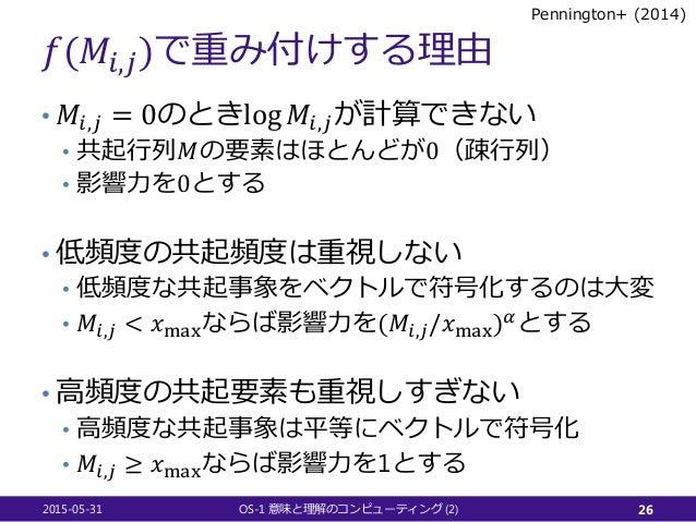 𝑓𝑓(𝑀𝑀𝑖𝑖,𝑗𝑗)で重み付けする理由 • 𝑀𝑀𝑖𝑖,𝑗𝑗 = 0のときlog 𝑀𝑀𝑖𝑖,𝑗𝑗が計算できない • 共起行列𝑀𝑀の要素はほとんどが0(疎行列) • 影響力を0とする • 低頻度の共起頻度は重視しない • 低頻度な共起事象をベクト...