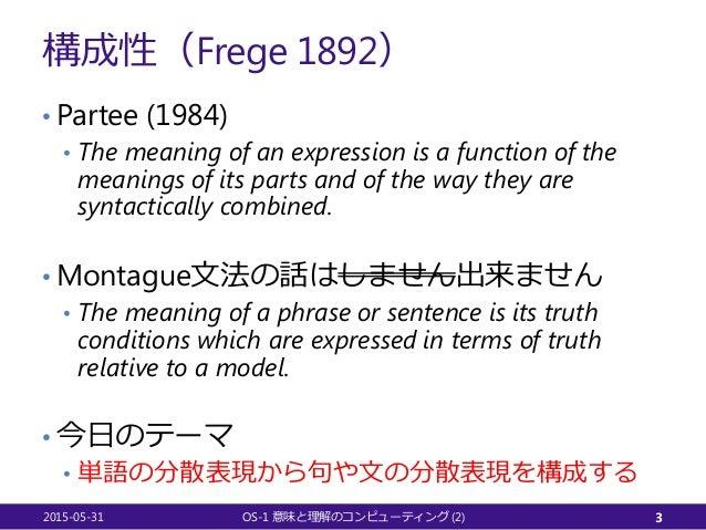 構成性(Frege 1892) • Partee (1984) • The meaning of an expression is a function of the meanings of its parts and of the way t...