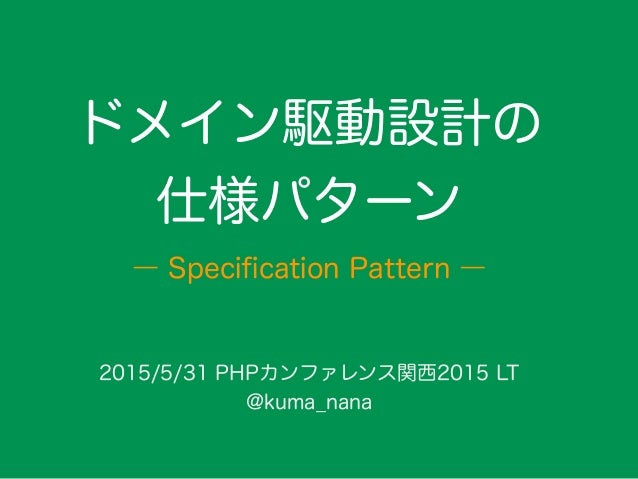 ドメイン駆動設計の 仕様パターン 2015/5/31 PHPカンファレンス関西2015 LT @kuma_nana ― Specification Pattern ―